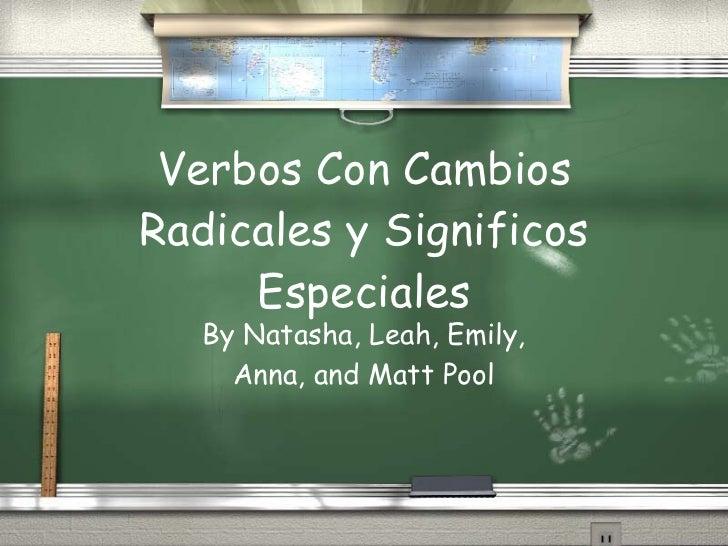 Verbos Con Cambios Radicales y Significos Especiales By Natasha, Leah, Emily, Anna, and Matt Pool