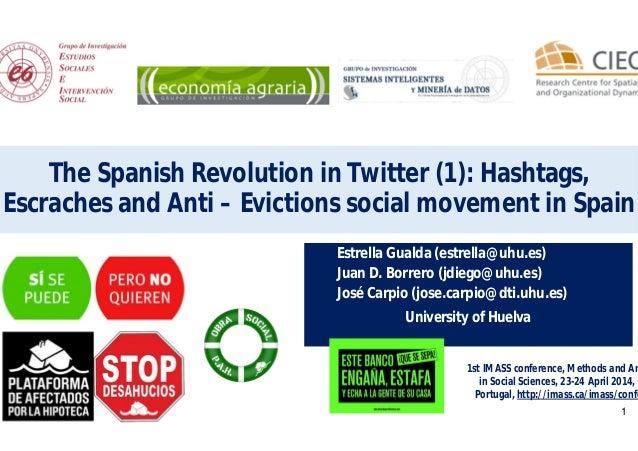 1 The Spanish Revolution in Twitter (1): Hashtags, Escraches and Anti – Evictions social movement in Spain Estrella Gualda...