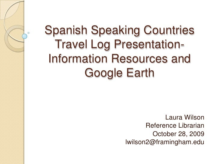 Spanish Speaking Countries Travel Log Presentation-Information Resources and Google Earth<br />Laura Wilson<br />Reference...