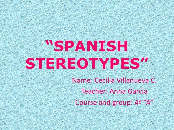 """SPANISHSTEREOTYPES""    Name: Cecilia Villanueva C.      Teacher: Anna Garcia     Course and group: 4ª ""A"""