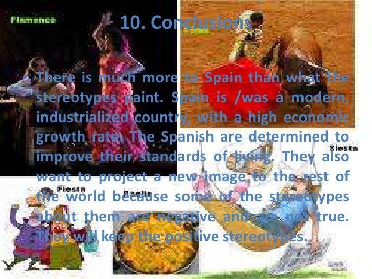 10. Conclusions• There is much more to Spain than what the  stereotypes paint. Spain is /was a modern,  industrialized cou...