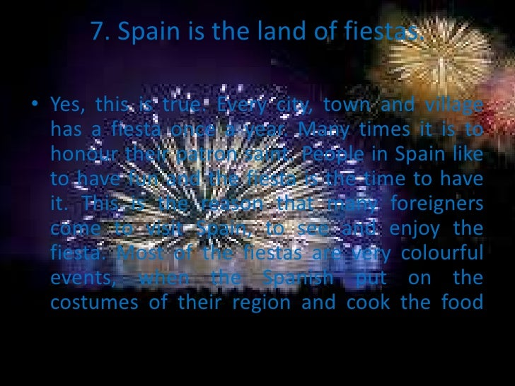 7. Spain is the land of fiestas.• Yes, this is true. Every city, town and village  has a fiesta once a year. Many times it...