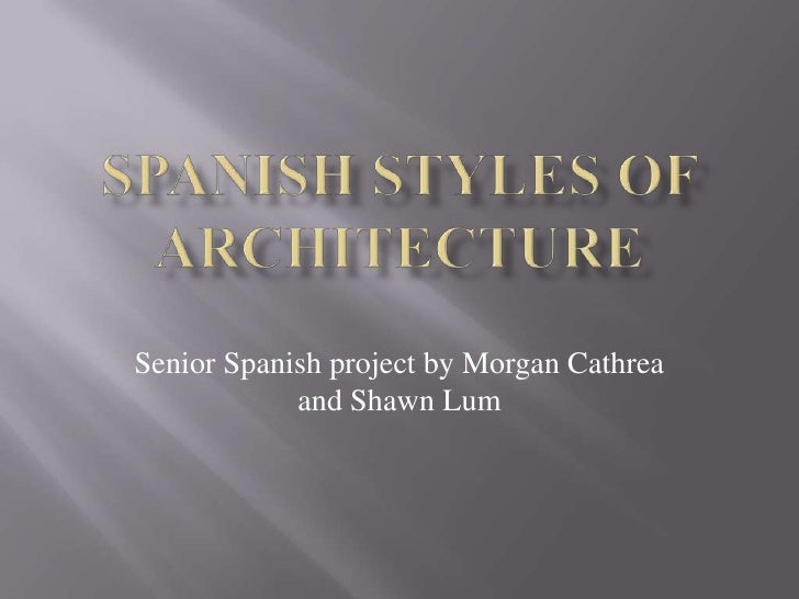 Spanish Styles of Architecture<br />Senior Spanish project by Morgan Cathrea and Shawn Lum<br />
