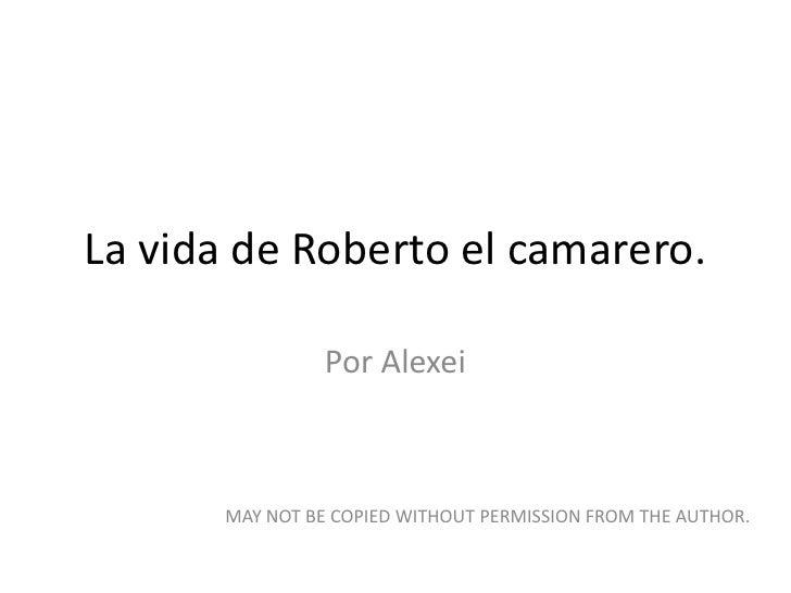 La vida de Roberto el camarero.<br />Por Alexei<br />MAY NOT BE COPIED WITHOUT PERMISSION FROM THE AUTHOR.<br />