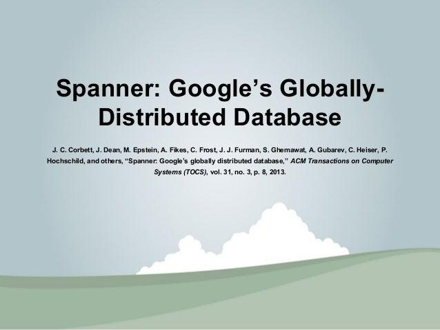 Spanner: Google's Globally-  Distributed Database  J. C. Corbett, J. Dean, M. Epstein, A. Fikes, C. Frost, J. J. Furman, S...