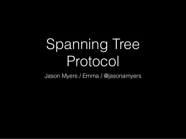 Spanning Tree Protocol Jason Myers / Emma / @jasonamyers