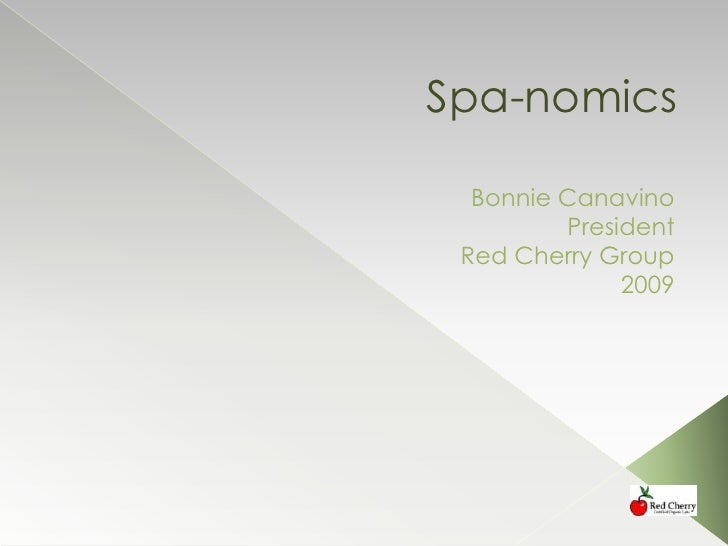 Spa-nomics<br />Bonnie Canavino<br /> President<br />Red Cherry Group<br />2009<br />