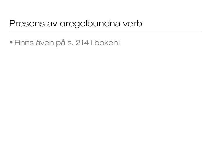 Presens av oregelbundna verb• Finns även på s. 214 i boken!