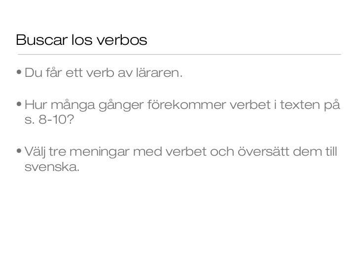 Buscar los verbos• Du får ett verb av läraren.• Hur många gånger förekommer verbet i texten på  s. 8-10?• Välj tre meninga...