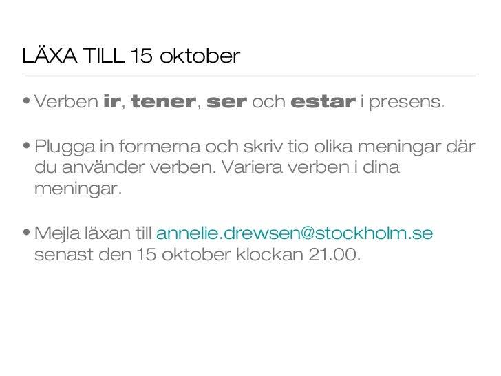 LÄXA TILL 15 oktober• Verben ir, tener, ser och estar i presens.• Plugga in formerna och skriv tio olika meningar där  du ...