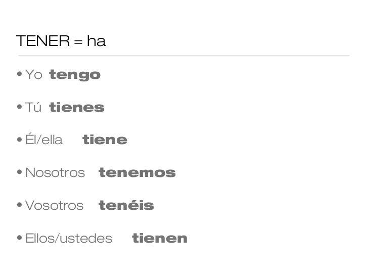 TENER = ha• Yo tengo• Tú tienes• Él/ella   tiene• Nosotros   tenemos• Vosotros   tenéis• Ellos/ustedes     tienen