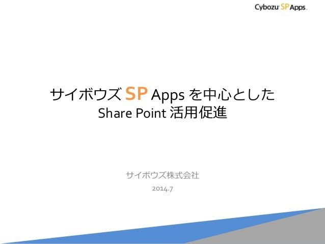 サイボウズ SPApps を中心とした Share Point 活用促進 サイボウズ株式会社 2014.7