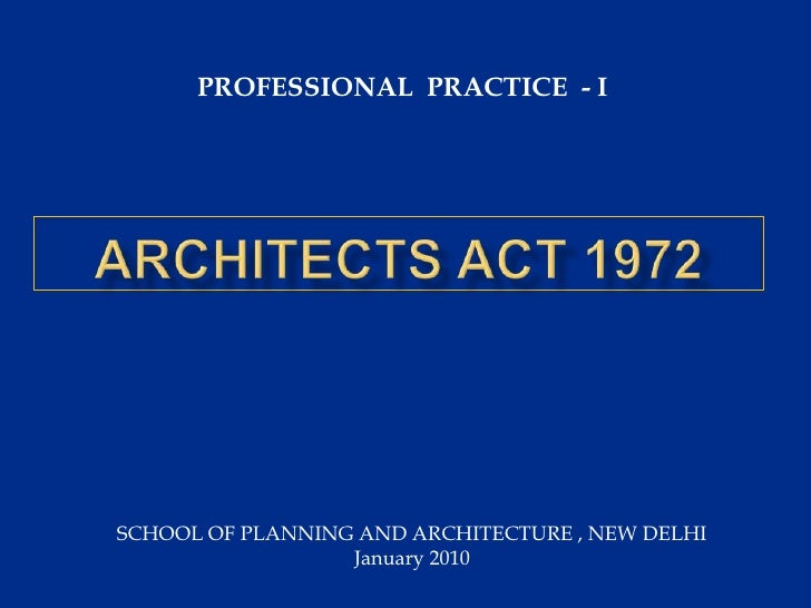 PROFESSIONAL  PRACTICE  - I <br />ARCHITECTS ACT 1972<br />SCHOOL OF PLANNING AND ARCHITECTURE , NEW DELHI <br />January 2...