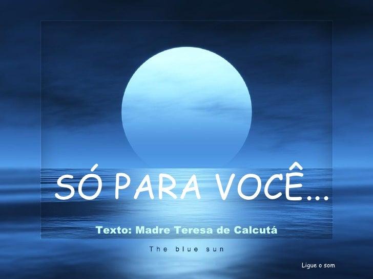 E o melhor virá! SÓ PARA VOCÊ... Ligue o som Texto: Madre Teresa de Calcutá