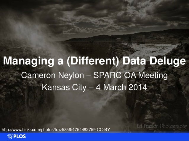 Managing a (Different) Data Deluge Cameron Neylon – SPARC OA Meeting Kansas City – 4 March 2014  http://www.flickr.com/pho...