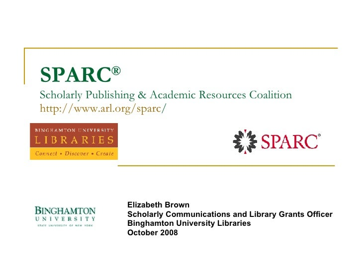 SPARC ®  Scholarly Publishing & Academic Resources Coalition http:// www.arl.org/sparc / Elizabeth Brown Scholarly Communi...