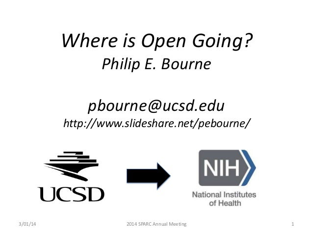 Where is Open Going? Philip E. Bourne  pbourne@ucsd.edu http://www.slideshare.net/pebourne/  3/01/14  2014 SPARC Annual Me...