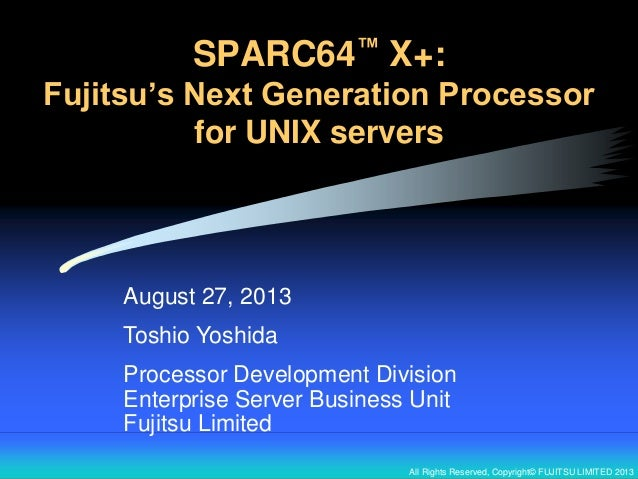 All Rights Reserved, Copyright© FUJITSU LIMITED 2013 SPARC64™ X+: Fujitsu's Next Generation Processor for UNIX servers Aug...