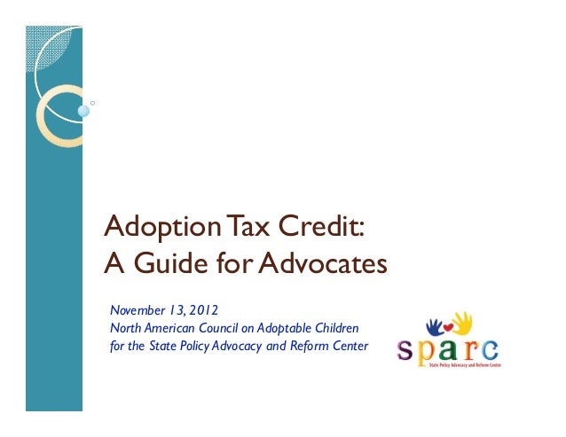 Adoption Tax Credit:A Guide for AdvocatesNovember 13, 2012North American Council on Adoptable Childrenfor the State Policy...