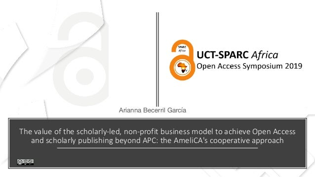 The value of the scholarly-led, non-profit business model to achieve Open Access and scholarly publishing beyond APC: the ...