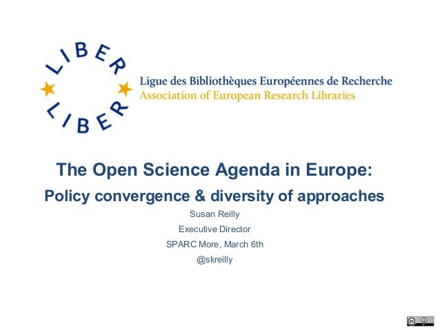 The Open Science Agenda in Europe: Policy convergence & diversity of approaches Susan Reilly Executive Director SPARC More...