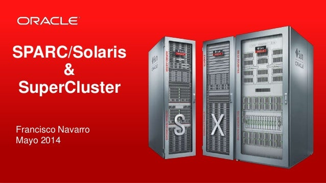 Copyright © 2014, Oracle and/or its affiliates. All rights reserved.1 SPARC/Solaris & SuperCluster Francisco Navarro Mayo ...