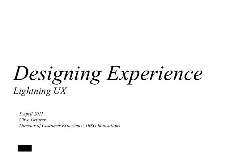 Designing ExperienceLightning UX 5 April 2011 Clive Grinyer Director of Customer Experience, IBSG Innovations   1         ...