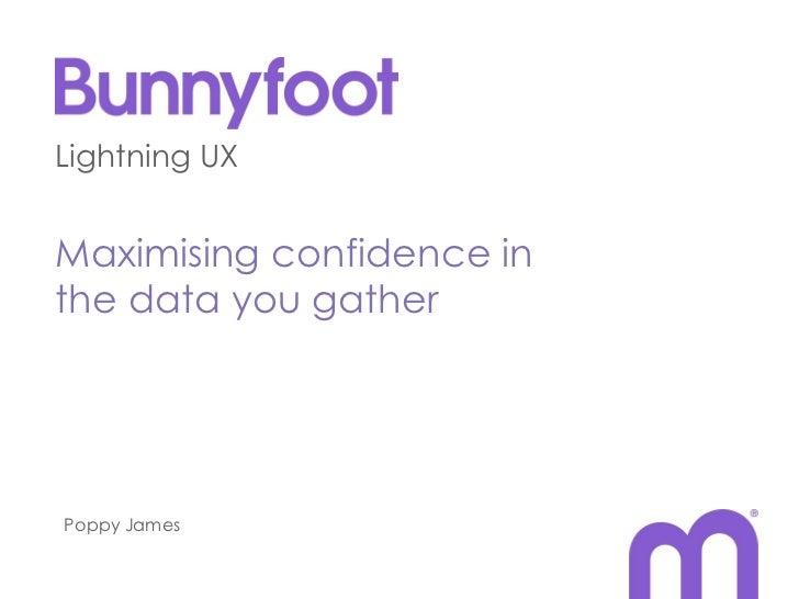 Lightning UXMaximising confidence inthe data you gatherPoppy James