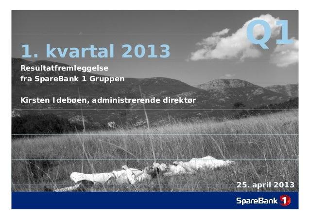 Q11. kvartal 2013Q1Resultatfremleggelsefra SpareBank 1 GruppenKirsten Idebøen, administrerende direktør25 april 201325. ap...