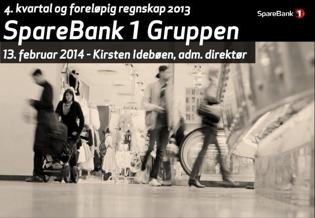 4. kvartal og foreløpig regnskap 2013  SpareBank 1 Gruppen  13. februar 2014 - Kirsten Idebøen, adm. direktør
