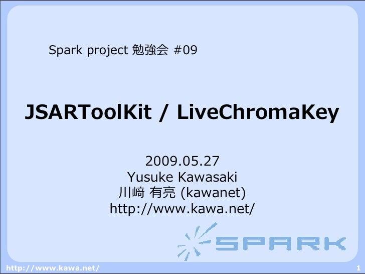 Spark project 勉強会 #09         JSARToolKit / LiveChromaKey                               2009.05.27                        ...