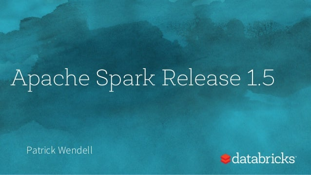 Apache Spark Release 1.5 Patrick Wendell
