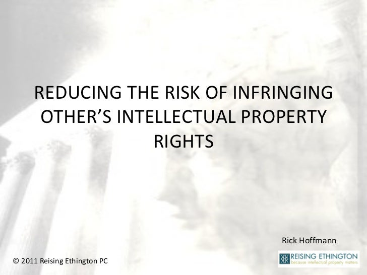 REDUCING THE RISK OF INFRINGING OTHER'S INTELLECTUAL PROPERTY RIGHTS Rick Hoffmann © 2011 Reising Ethington PC