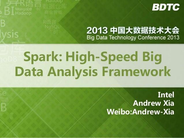 Spark: High-Speed Big Data Analysis Framework Intel Andrew Xia Weibo:Andrew-Xia