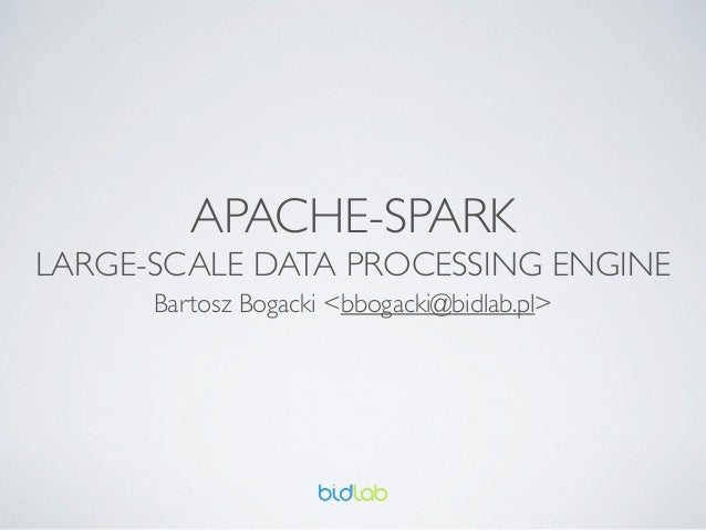 APACHE-SPARK	  LARGE-SCALE DATA PROCESSING ENGINE Bartosz Bogacki <bbogacki@bidlab.pl>