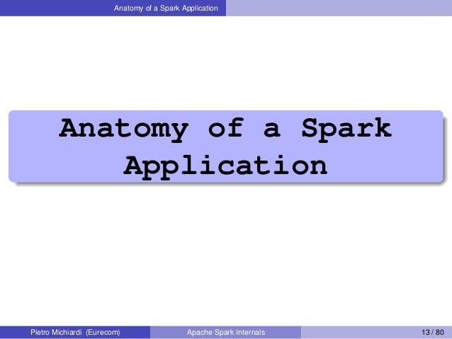 Anatomy of a Spark Application Anatomy of a Spark Application Pietro Michiardi (Eurecom) Apache Spark Internals 13 / 80