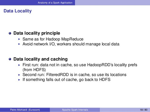 Anatomy of a Spark Application Data Locality Data locality principle Same as for Hadoop MapReduce Avoid network I/O, worke...