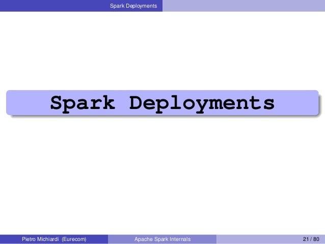 Spark Deployments Spark Deployments Pietro Michiardi (Eurecom) Apache Spark Internals 21 / 80