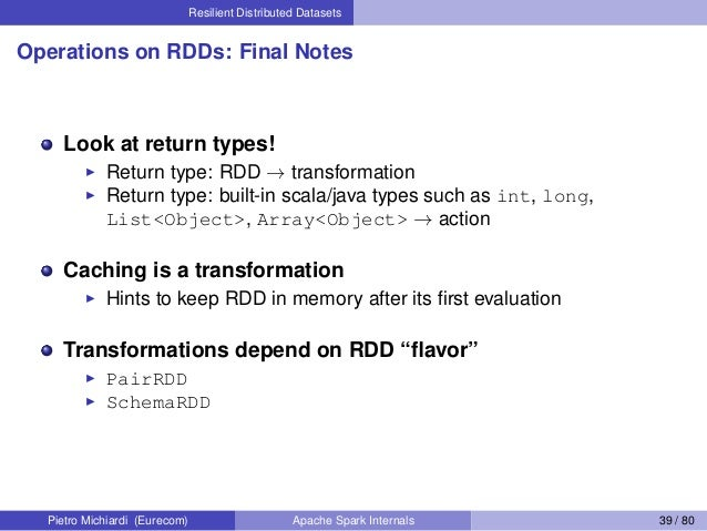 Resilient Distributed Datasets Operations on RDDs: Final Notes Look at return types! Return type: RDD → transformation Ret...