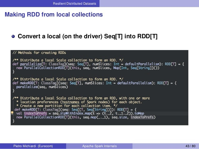Resilient Distributed Datasets Making RDD from local collections Convert a local (on the driver) Seq[T] into RDD[T] Pietro...