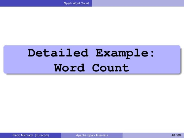 Spark Word Count Detailed Example: Word Count Pietro Michiardi (Eurecom) Apache Spark Internals 48 / 80