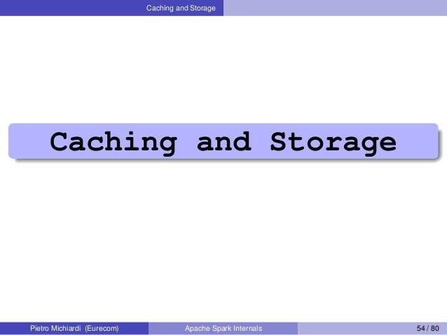 Caching and Storage Caching and Storage Pietro Michiardi (Eurecom) Apache Spark Internals 54 / 80