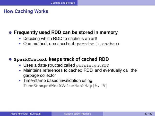 Caching and Storage How Caching Works Frequently used RDD can be stored in memory Deciding which RDD to cache is an art! O...