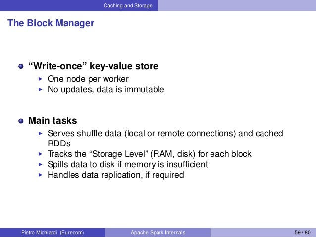 """Caching and Storage The Block Manager """"Write-once"""" key-value store One node per worker No updates, data is immutable Main ..."""
