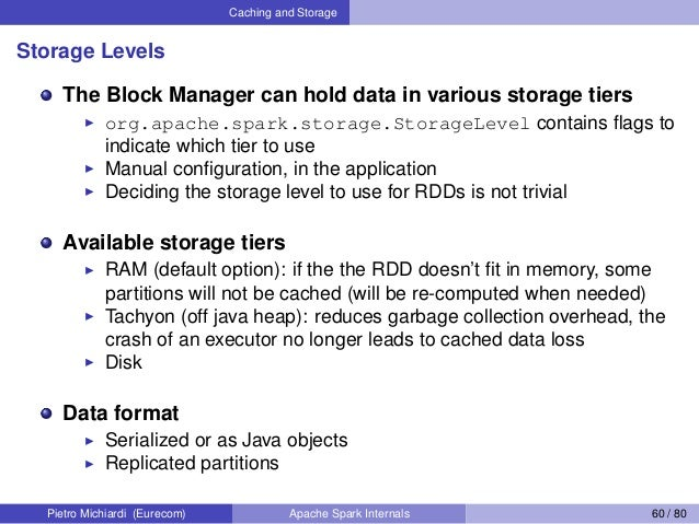 Caching and Storage Storage Levels The Block Manager can hold data in various storage tiers org.apache.spark.storage.Stora...