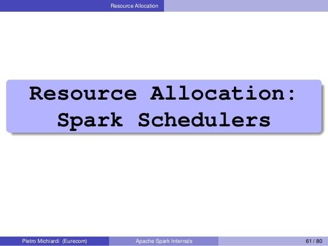 Resource Allocation Resource Allocation: Spark Schedulers Pietro Michiardi (Eurecom) Apache Spark Internals 61 / 80
