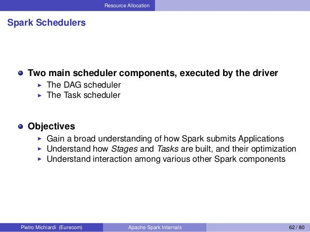 Resource Allocation Spark Schedulers Two main scheduler components, executed by the driver The DAG scheduler The Task sche...