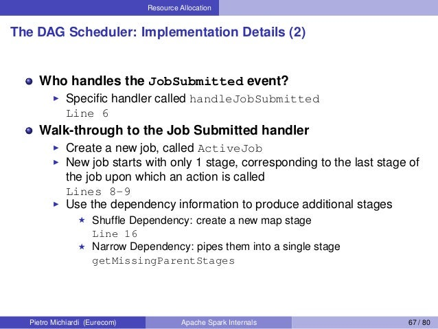 Resource Allocation The DAG Scheduler: Implementation Details (2) Who handles the JobSubmitted event? Specific handler call...