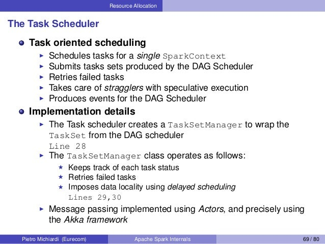 Resource Allocation The Task Scheduler Task oriented scheduling Schedules tasks for a single SparkContext Submits tasks se...