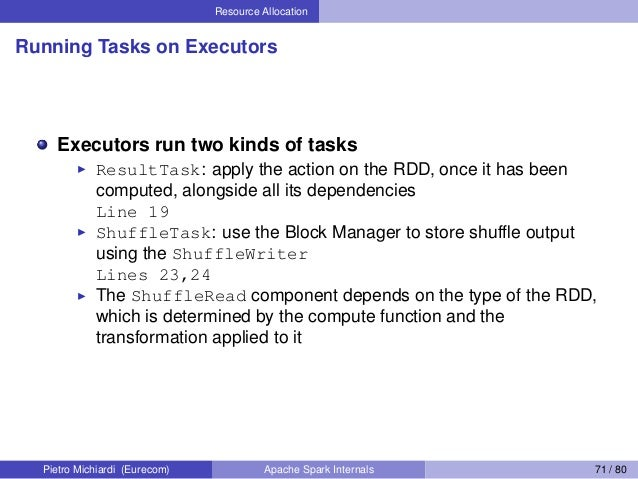 Resource Allocation Running Tasks on Executors Executors run two kinds of tasks ResultTask: apply the action on the RDD, o...